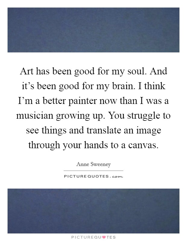 Art has been good for my soul. And it's been good for my brain. I think I'm a better painter now than I was a musician growing up. You struggle to see things and translate an image through your hands to a canvas Picture Quote #1