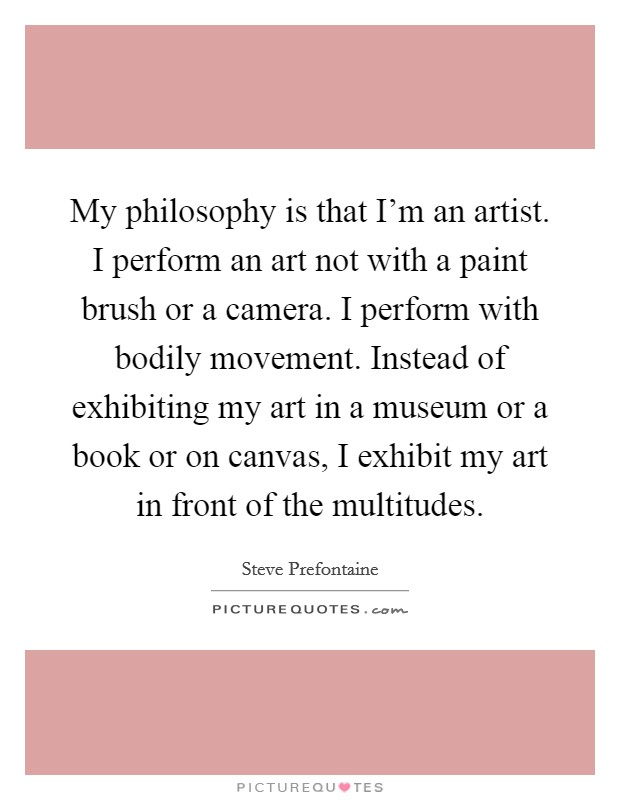 My philosophy is that I'm an artist. I perform an art not with a paint brush or a camera. I perform with bodily movement. Instead of exhibiting my art in a museum or a book or on canvas, I exhibit my art in front of the multitudes Picture Quote #1