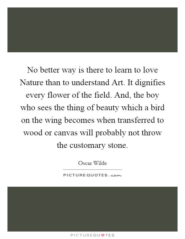 No better way is there to learn to love Nature than to understand Art. It dignifies every flower of the field. And, the boy who sees the thing of beauty which a bird on the wing becomes when transferred to wood or canvas will probably not throw the customary stone Picture Quote #1