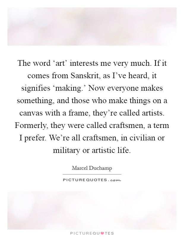 The word 'art' interests me very much. If it comes from Sanskrit, as I've heard, it signifies 'making.' Now everyone makes something, and those who make things on a canvas with a frame, they're called artists. Formerly, they were called craftsmen, a term I prefer. We're all craftsmen, in civilian or military or artistic life Picture Quote #1