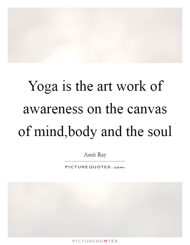 Yoga is the art work of awareness on the canvas of mind,body and the soul Picture Quote #1