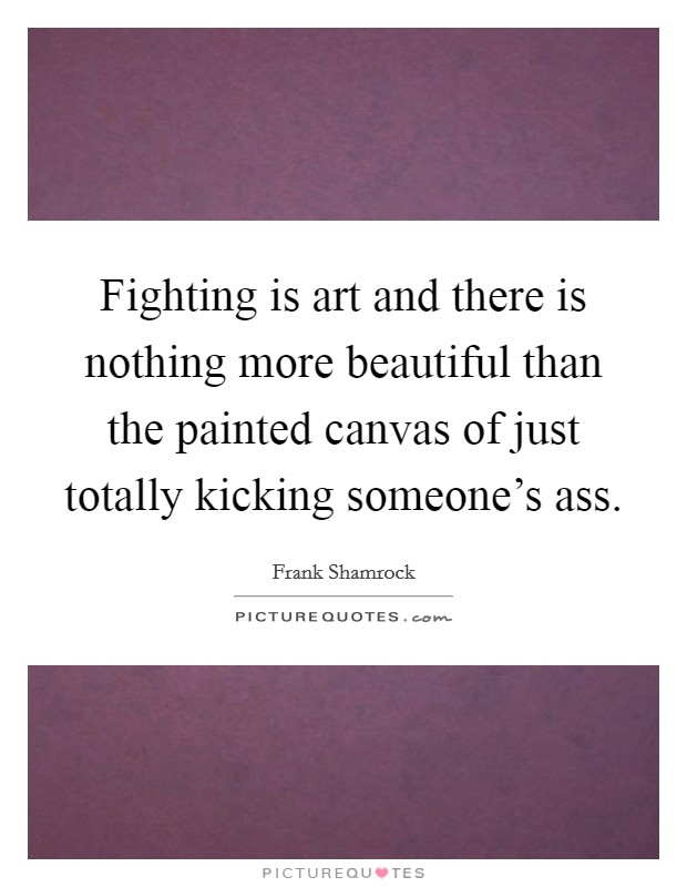 Fighting is art and there is nothing more beautiful than the painted canvas of just totally kicking someone's ass Picture Quote #1