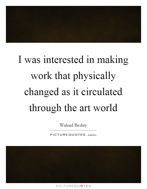 I was interested in making work that physically changed as it circulated through the art world Picture Quote #1