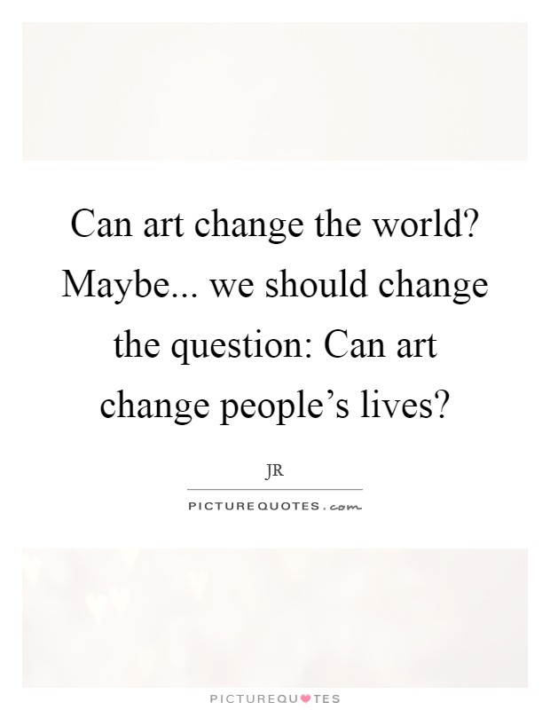 Can art change the world? Maybe... we should change the question: Can art change people's lives? Picture Quote #1