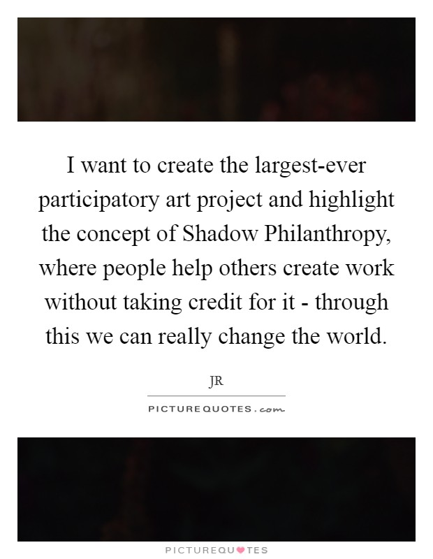 I want to create the largest-ever participatory art project and highlight the concept of Shadow Philanthropy, where people help others create work without taking credit for it - through this we can really change the world Picture Quote #1
