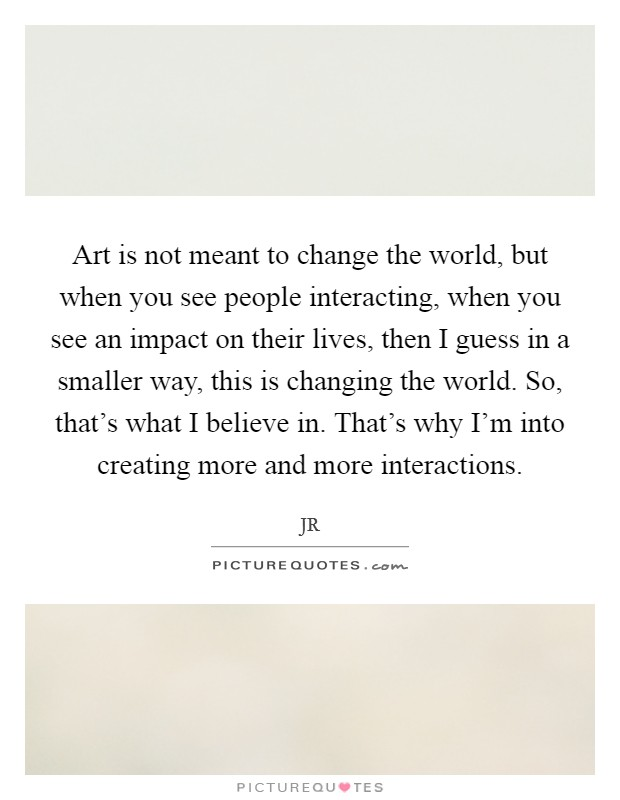 Art is not meant to change the world, but when you see people interacting, when you see an impact on their lives, then I guess in a smaller way, this is changing the world. So, that's what I believe in. That's why I'm into creating more and more interactions Picture Quote #1