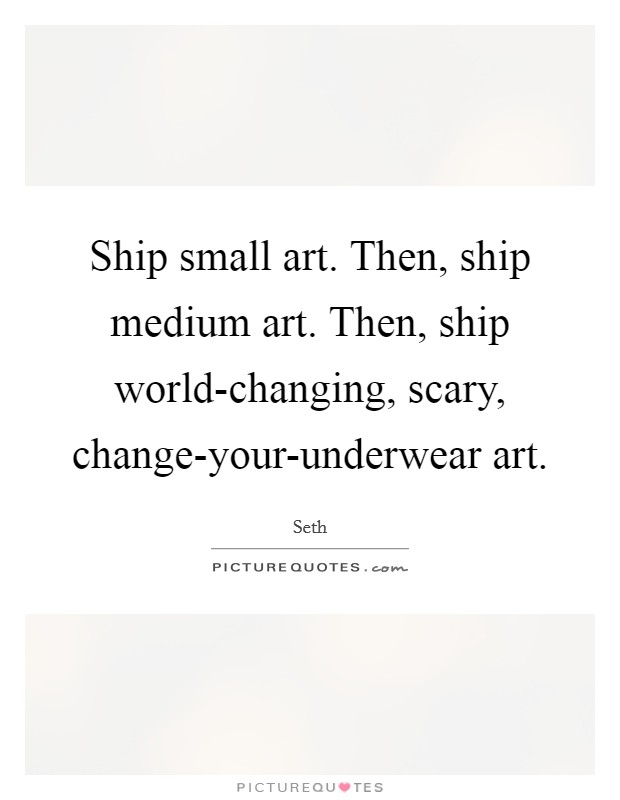 Ship small art. Then, ship medium art. Then, ship world-changing, scary, change-your-underwear art Picture Quote #1