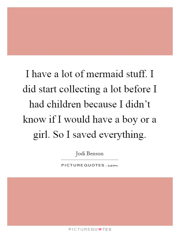I have a lot of mermaid stuff. I did start collecting a lot before I had children because I didn't know if I would have a boy or a girl. So I saved everything Picture Quote #1