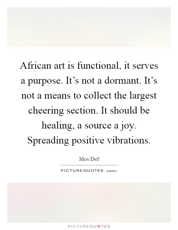 African art is functional, it serves a purpose. It's not a dormant. It's not a means to collect the largest cheering section. It should be healing, a source a joy. Spreading positive vibrations Picture Quote #1