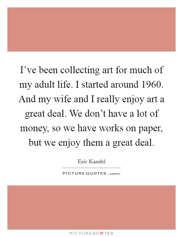 I've been collecting art for much of my adult life. I started around 1960. And my wife and I really enjoy art a great deal. We don't have a lot of money, so we have works on paper, but we enjoy them a great deal Picture Quote #1