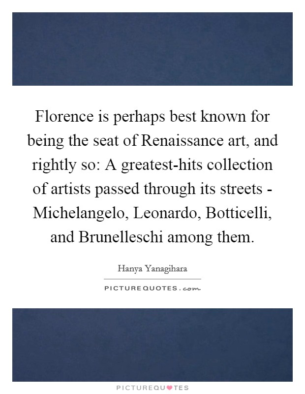 Florence is perhaps best known for being the seat of Renaissance art, and rightly so: A greatest-hits collection of artists passed through its streets - Michelangelo, Leonardo, Botticelli, and Brunelleschi among them Picture Quote #1