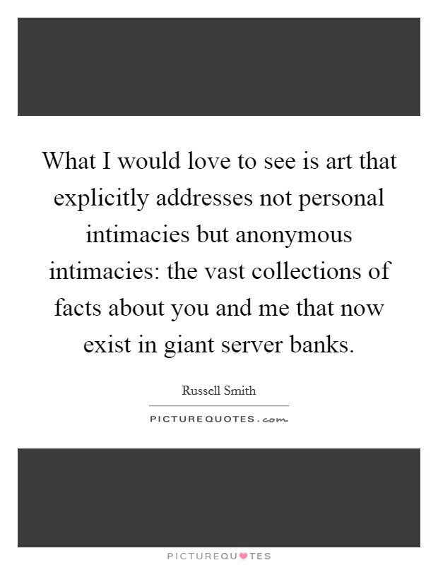What I would love to see is art that explicitly addresses not personal intimacies but anonymous intimacies: the vast collections of facts about you and me that now exist in giant server banks Picture Quote #1