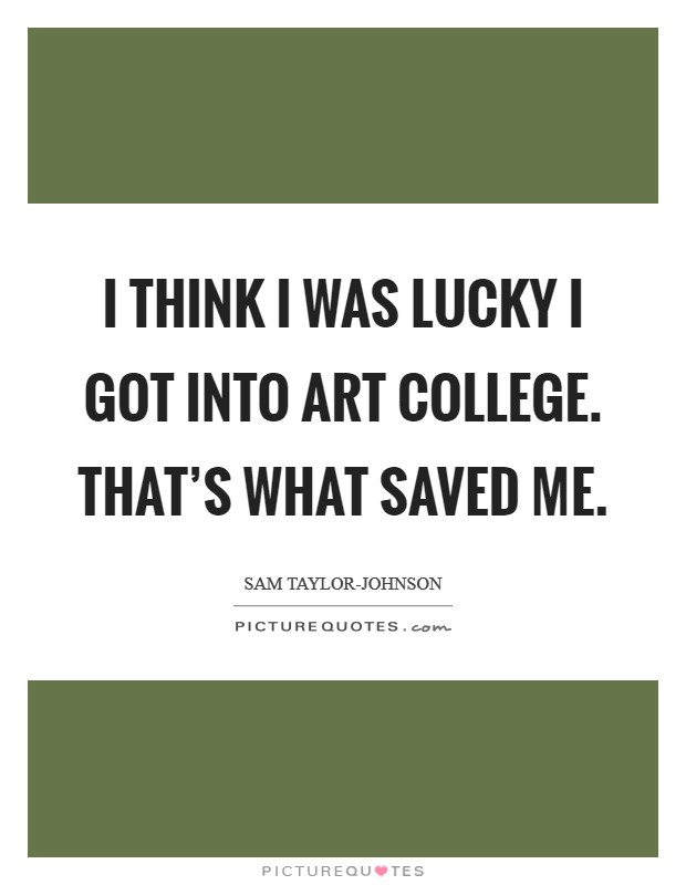 I think I was lucky I got into art college. That's what saved me Picture Quote #1