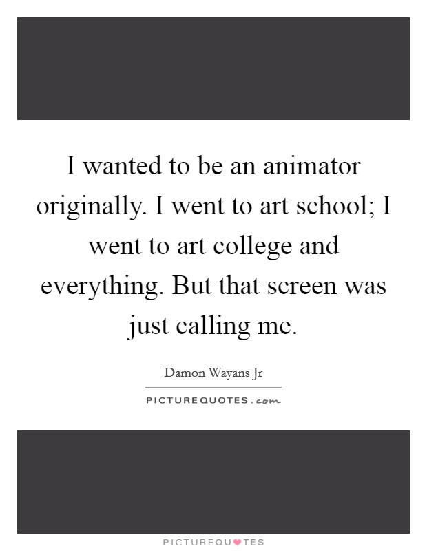 I wanted to be an animator originally. I went to art school; I went to art college and everything. But that screen was just calling me Picture Quote #1
