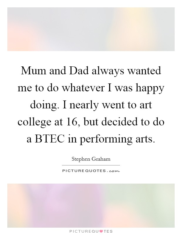 Mum and Dad always wanted me to do whatever I was happy doing. I nearly went to art college at 16, but decided to do a BTEC in performing arts Picture Quote #1