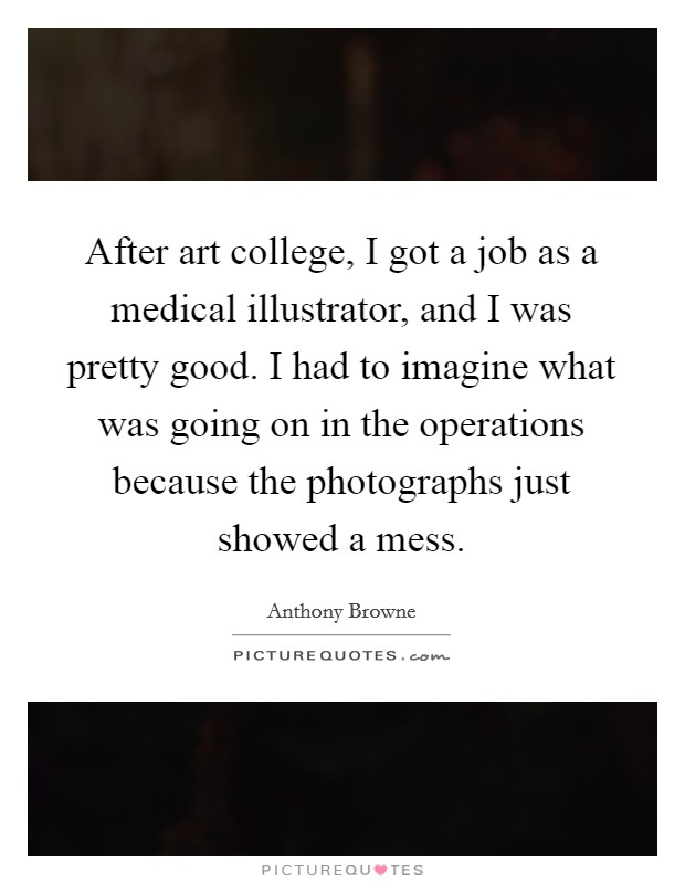 After art college, I got a job as a medical illustrator, and I was pretty good. I had to imagine what was going on in the operations because the photographs just showed a mess Picture Quote #1