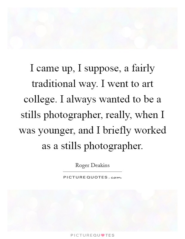 I came up, I suppose, a fairly traditional way. I went to art college. I always wanted to be a stills photographer, really, when I was younger, and I briefly worked as a stills photographer Picture Quote #1