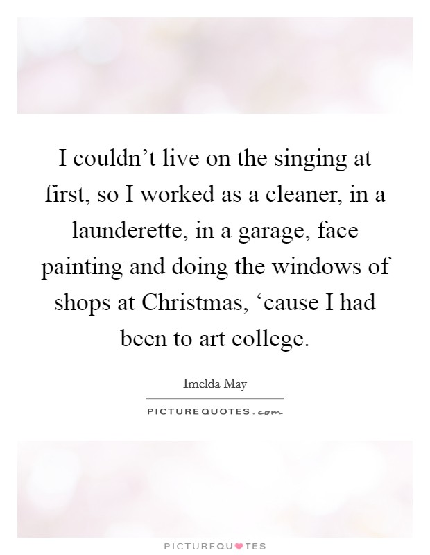 I couldn't live on the singing at first, so I worked as a cleaner, in a launderette, in a garage, face painting and doing the windows of shops at Christmas, 'cause I had been to art college. Picture Quote #1