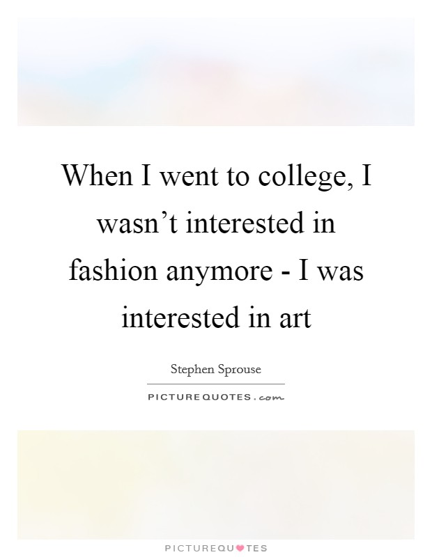 When I went to college, I wasn't interested in fashion anymore - I was interested in art Picture Quote #1