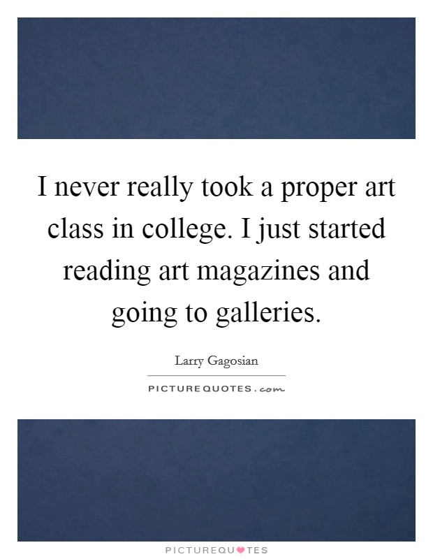 I never really took a proper art class in college. I just started reading art magazines and going to galleries. Picture Quote #1