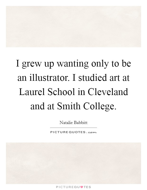 I grew up wanting only to be an illustrator. I studied art at Laurel School in Cleveland and at Smith College Picture Quote #1