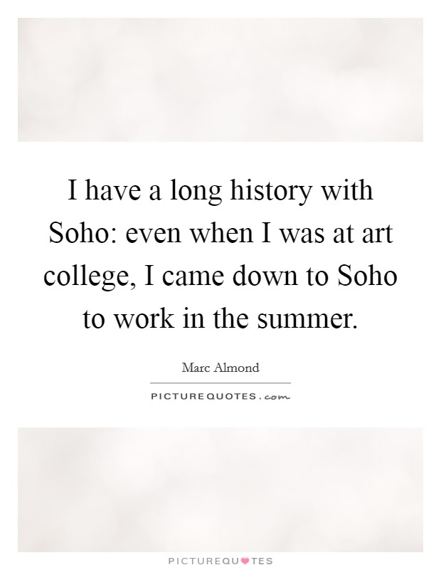 I have a long history with Soho: even when I was at art college, I came down to Soho to work in the summer Picture Quote #1