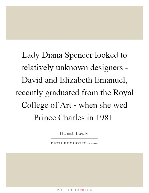 Lady Diana Spencer looked to relatively unknown designers - David and Elizabeth Emanuel, recently graduated from the Royal College of Art - when she wed Prince Charles in 1981 Picture Quote #1