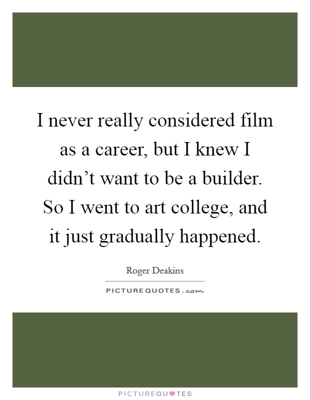 I never really considered film as a career, but I knew I didn't want to be a builder. So I went to art college, and it just gradually happened Picture Quote #1