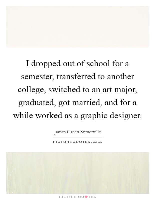 I dropped out of school for a semester, transferred to another college, switched to an art major, graduated, got married, and for a while worked as a graphic designer Picture Quote #1