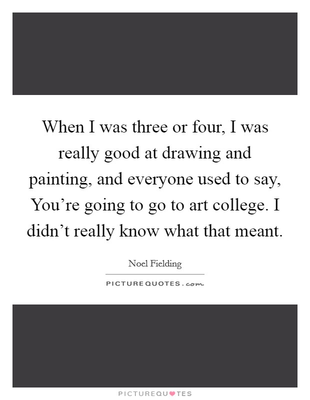 When I was three or four, I was really good at drawing and painting, and everyone used to say, You're going to go to art college. I didn't really know what that meant Picture Quote #1