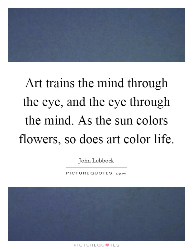 Art trains the mind through the eye, and the eye through the mind. As the sun colors flowers, so does art color life Picture Quote #1