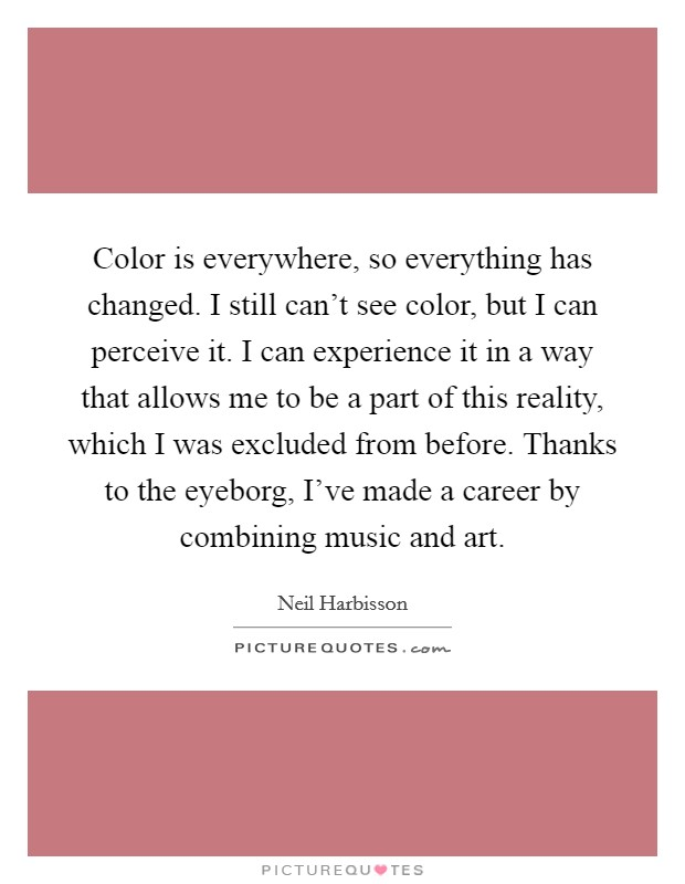 Color is everywhere, so everything has changed. I still can't see color, but I can perceive it. I can experience it in a way that allows me to be a part of this reality, which I was excluded from before. Thanks to the eyeborg, I've made a career by combining music and art Picture Quote #1
