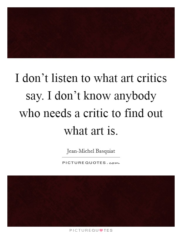 I don't listen to what art critics say. I don't know anybody who needs a critic to find out what art is Picture Quote #1