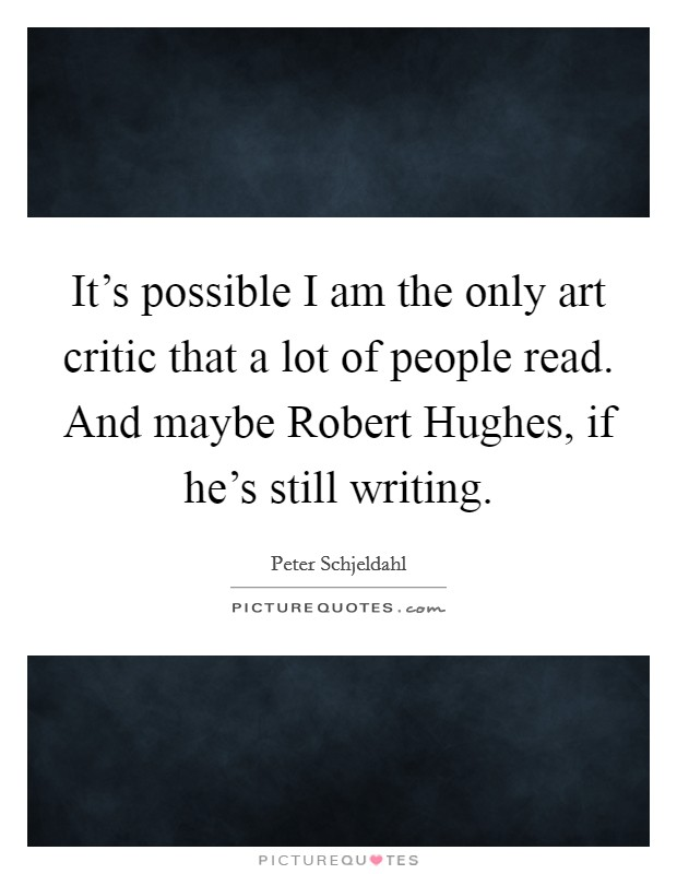 It's possible I am the only art critic that a lot of people read. And maybe Robert Hughes, if he's still writing Picture Quote #1