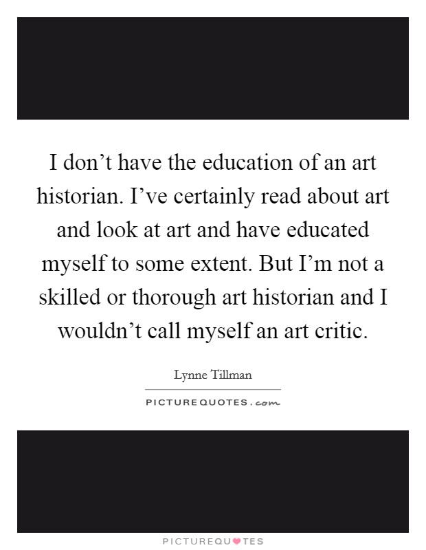 I don't have the education of an art historian. I've certainly read about art and look at art and have educated myself to some extent. But I'm not a skilled or thorough art historian and I wouldn't call myself an art critic Picture Quote #1