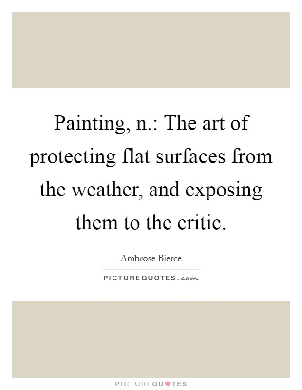 Painting, n.: The art of protecting flat surfaces from the weather, and exposing them to the critic Picture Quote #1