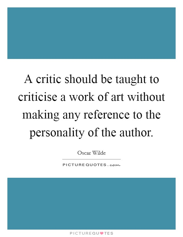 A critic should be taught to criticise a work of art without making any reference to the personality of the author Picture Quote #1