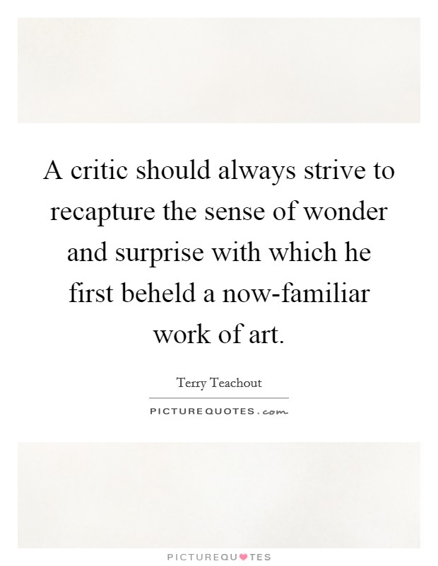 A critic should always strive to recapture the sense of wonder and surprise with which he first beheld a now-familiar work of art Picture Quote #1