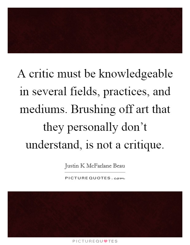 A critic must be knowledgeable in several fields, practices, and mediums. Brushing off art that they personally don't understand, is not a critique Picture Quote #1