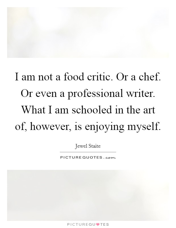 I am not a food critic. Or a chef. Or even a professional writer. What I am schooled in the art of, however, is enjoying myself Picture Quote #1