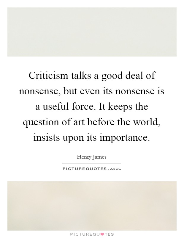 Criticism talks a good deal of nonsense, but even its nonsense is a useful force. It keeps the question of art before the world, insists upon its importance Picture Quote #1