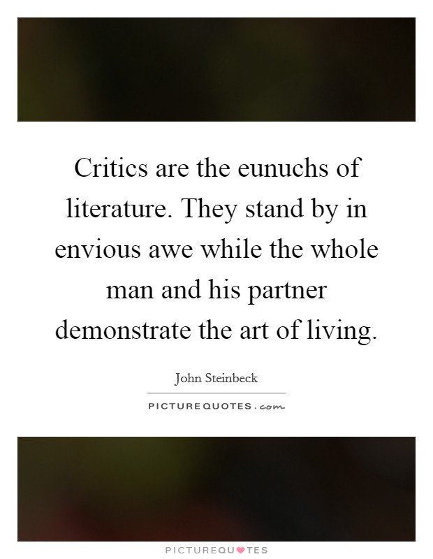 Critics are the eunuchs of literature. They stand by in envious awe while the whole man and his partner demonstrate the art of living Picture Quote #1