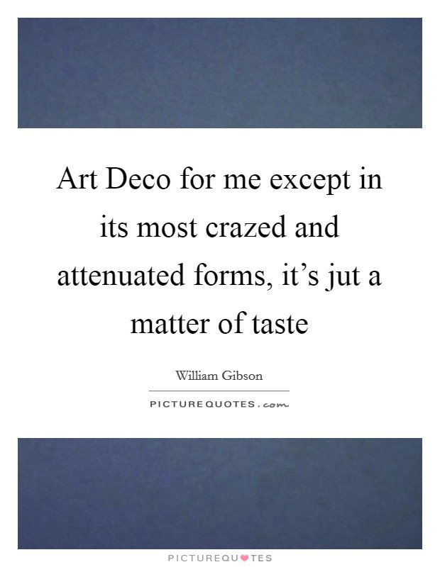 Art Deco for me except in its most crazed and attenuated forms, it's jut a matter of taste Picture Quote #1