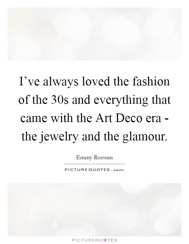 I've always loved the fashion of the  30s and everything that came with the Art Deco era - the jewelry and the glamour. Picture Quote #1