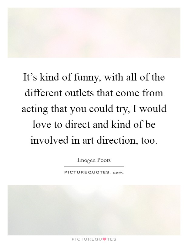 It's kind of funny, with all of the different outlets that come from acting that you could try, I would love to direct and kind of be involved in art direction, too Picture Quote #1