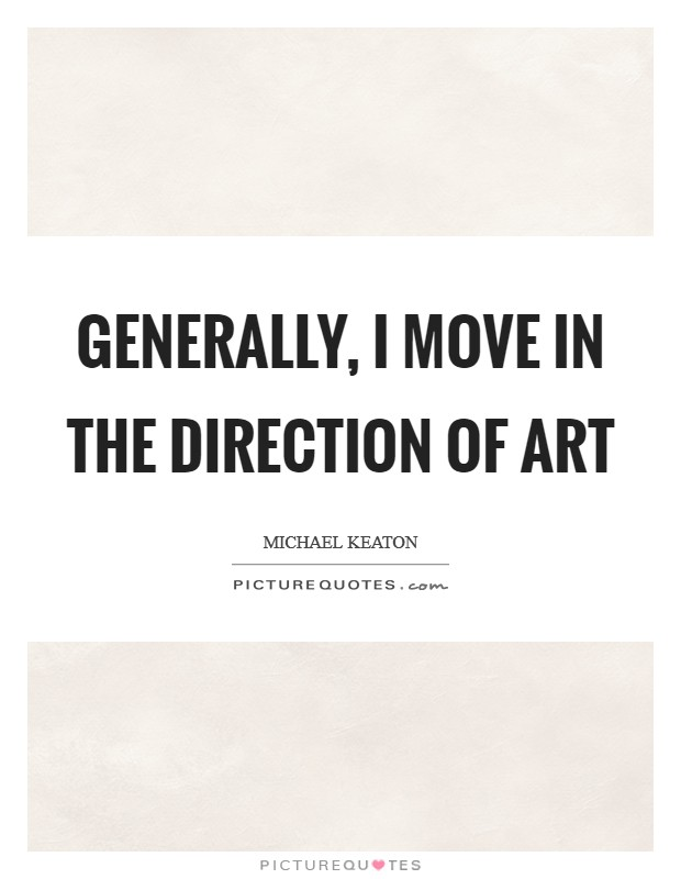 Generally, I move in the direction of art Picture Quote #1