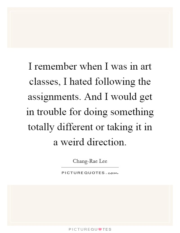 I remember when I was in art classes, I hated following the assignments. And I would get in trouble for doing something totally different or taking it in a weird direction. Picture Quote #1