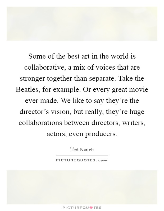 Some of the best art in the world is collaborative, a mix of voices that are stronger together than separate. Take the Beatles, for example. Or every great movie ever made. We like to say they're the director's vision, but really, they're huge collaborations between directors, writers, actors, even producers Picture Quote #1