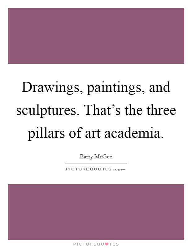 Drawings, paintings, and sculptures. That's the three pillars of art academia Picture Quote #1