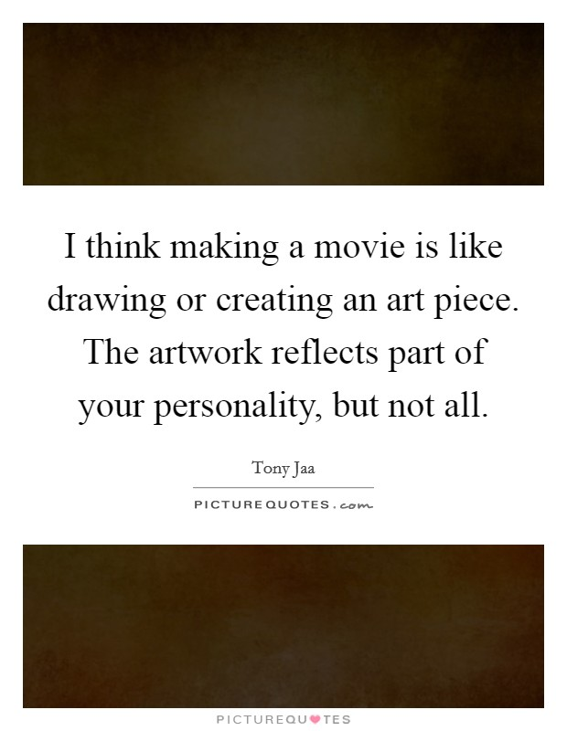 I think making a movie is like drawing or creating an art piece. The artwork reflects part of your personality, but not all Picture Quote #1